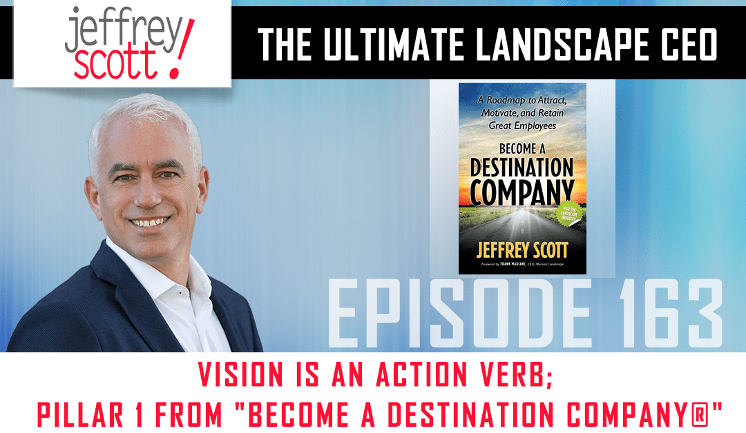 "Episode #163 Vision Is An Action Verb; Pillar 1 from ""Become A Destination Company®"""